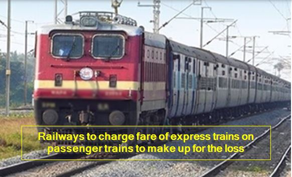 Railways to charge fare of express trains on passenger trains to make up for the loss