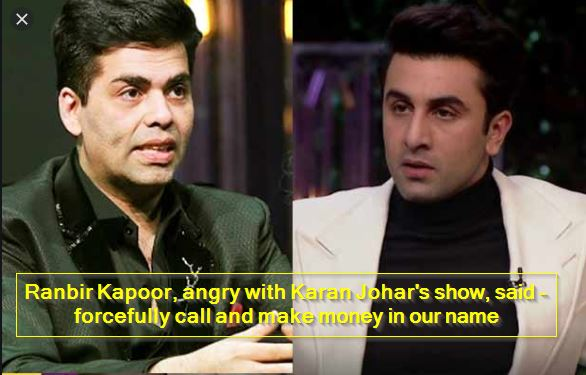 Ranbir Kapoor, angry with Karan Johar's show, said - forcefully call and make money in our name