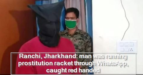 Ranchi, Jharkhan- man was running prostitution racket through WhatsApp, caught red handed