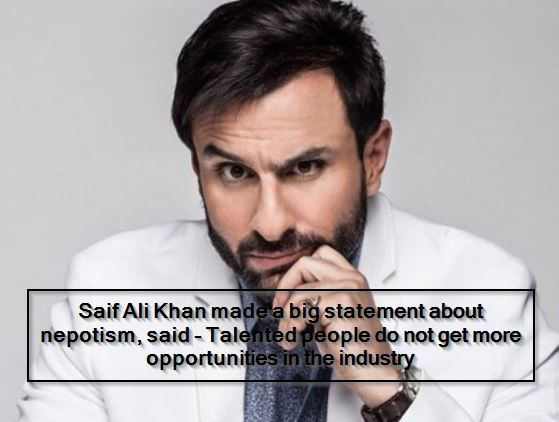 Saif Ali Khan made a big statement about nepotism, said - Talented people do not get more opportunities in the industry