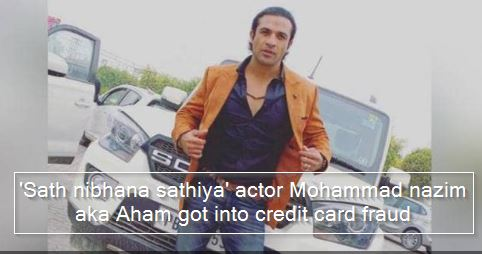 'Sath nibhana sathiya' actor Mohammad nazim aka Aham got into credit card fraud