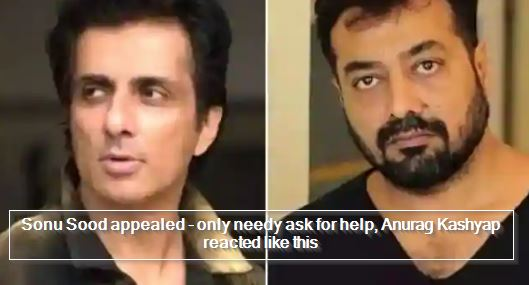 Sonu Sood appealed - only needy ask for help, Anurag Kashyap reacted like this