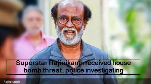 Superstar Rajinikanth received house bomb threat, police investigating
