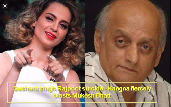 Sushant singh Rajpoot suicide - Kangna fiercely blasts Mukesh Bhatt