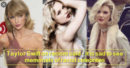 Taylor Swift on racism said - It is sad to see memorials of racist celebritiesTaylor Swift on racism said - It is sad to see memorials of racist celebrities
