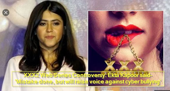 XXX2 Web Series Controversy - Ekta Kapoor said- 'Mistake done, but will raise voice against cyber bullying'