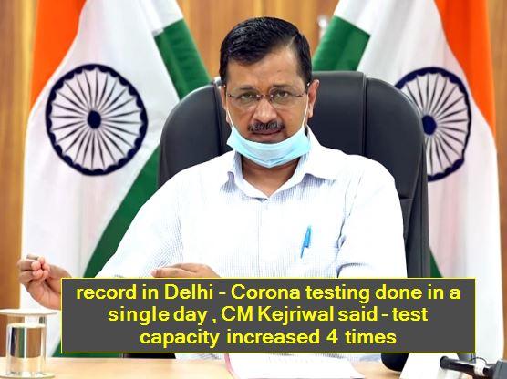 record in Delhi - Corona testing done in a single day , CM Kejriwal said - test capacity increased 4 times