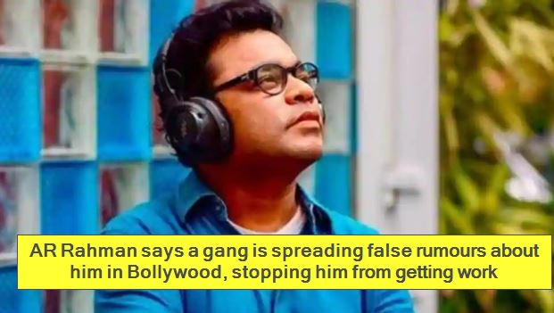 AR Rahman says a gang is spreading false rumours about him in Bollywood, stopping him from getting work