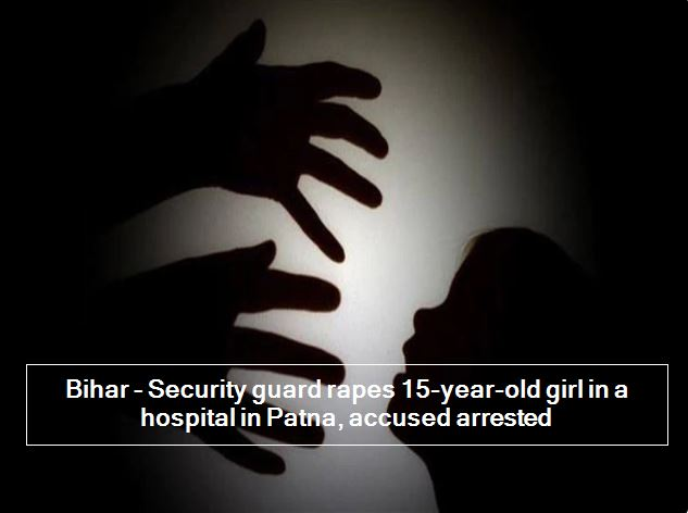 Bihar - Security guard rapes 15-year-old girl in a hospital in Patna, accused arrested
