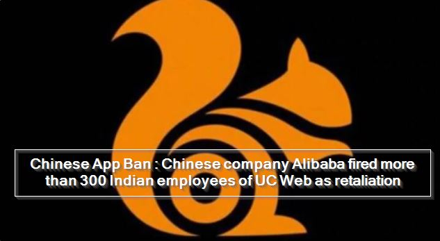 Chinese App Ban - Chinese company Alibaba fired more than 300 Indian employees of UC Web as retaliation