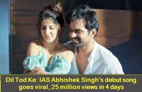 Dil Tod Ke - IAS Abhishek Singh's debut song goes viral, 25 million views in 4 days