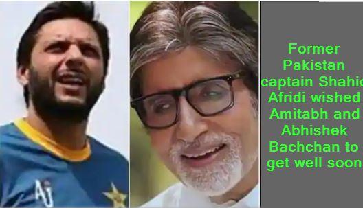 Former Pakistan captain Shahid Afridi wished Amitabh and Abhishek Bachchan to get well soon