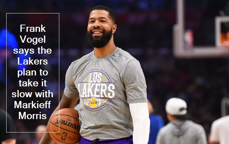 Frank Vogel says the Lakers plan to take it slow with Markieff Morris