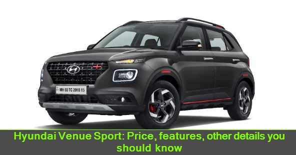 Hyundai Venue Sport - Price, features, other details you should know
