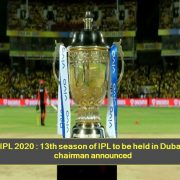 IPL 2020 - 13th season of IPL to be held in Dubai, chairman announced