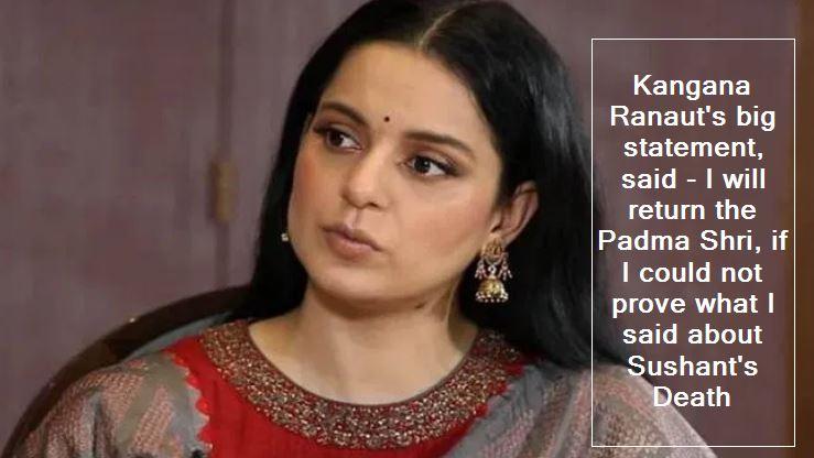Kangana Ranaut's big statement, said - I will return the Padma Shri, if I could not prove what I said about Sushant's Death