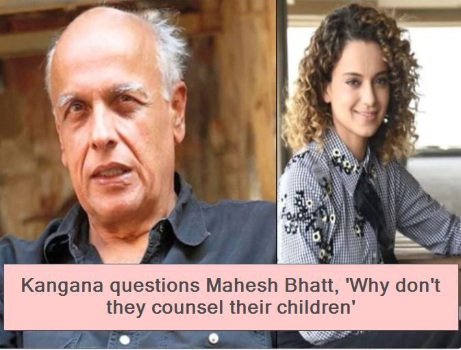 Kangana questions Mahesh Bhatt, 'Why don't they counsel their children'