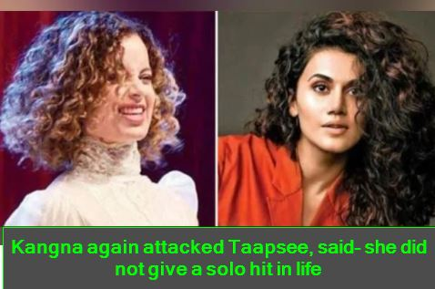 Kangna again attacked Taapsee, said- she did not give a solo hit in life