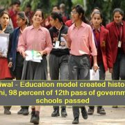 Kejriwal - Education model created history in Delhi, 98 percent of 12th pass of government schools passed