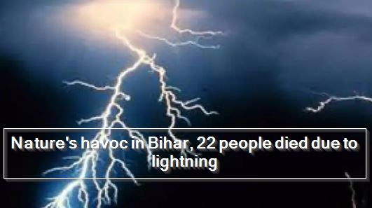 Nature's havoc in Bihar, 22 people died due to lightning