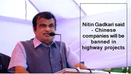 Nitin Gadkari said - Chinese companies will be banned in highway projects