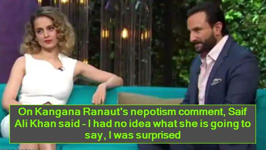 On Kangana Ranaut's nepotism comment, Saif Ali Khan said - I had no idea what she is going to say, I was surprised