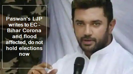 Paswan's LJP writes to EC - Bihar Corona and flood affected, do not hold elections now