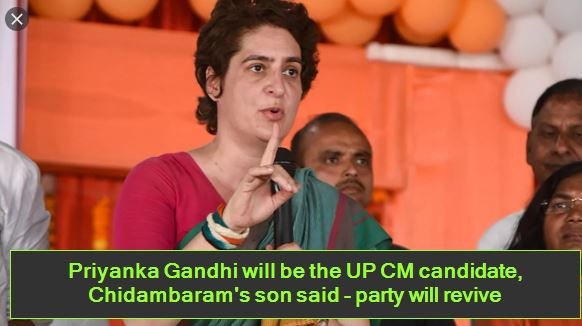 Priyanka Gandhi will be the UP CM candidate, Chidambaram's son said - party will revive