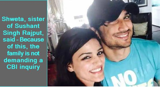 Shweta, sister of Sushant Singh Rajput, said - Because of this, the family is not demanding a CBI inquiry