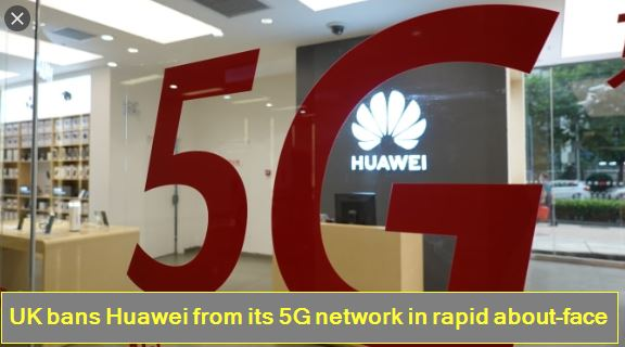 UK bans Huawei from its 5G network in rapid about-face