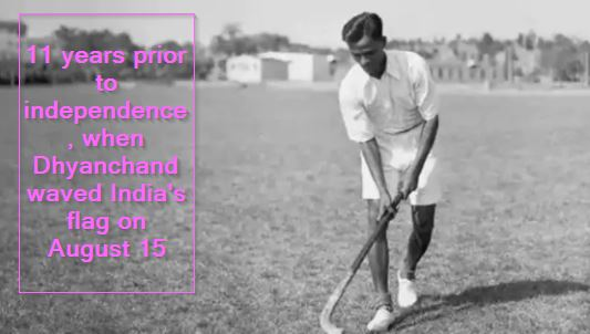 11 years prior to independence, when Dhyanchand waved India's flag on August 15