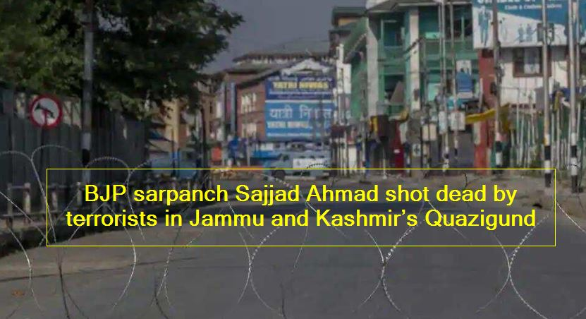 BJP sarpanch Sajjad Ahmad shot dead by terrorists in Jammu and Kashmir's Quazigund