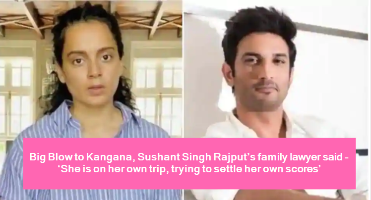 Big Blow to Kangana, Sushant Singh Rajput's family lawyer said - 'She is on her own trip, trying to settle her own scores'