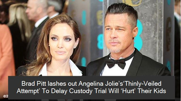 Brad Pitt lashes out Angelina Jolie's'Thinly-Veiled Attempt' To Delay Custody Trial Will 'Hurt' Their Kids