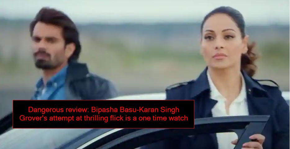 Dangerous review Bipasha Basu-Karan Singh Grover's attempt at thrilling flick is a one time watch