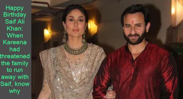 Happy Birthday Saif Ali Khan When Kareena had threatened the family to run away with Saif, know why