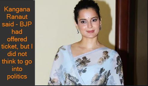 Kangana Ranaut said - BJP had offered ticket, but I did not think to go into politics