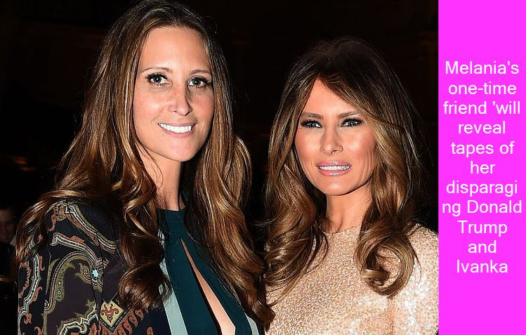 Melania's one-time friend 'will reveal tapes of her disparaging Donald Trump and Ivanka