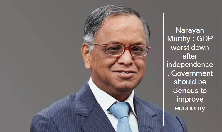 Narayan Murthy - GDP worst down after independence, Government should be Serious to improve economy