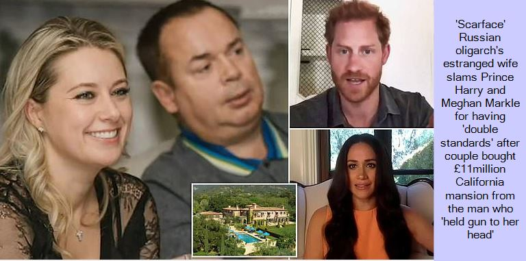'Scarface' Russian oligarch's estranged wife slams Prince Harry and Meghan Markle for having 'double standards' after couple bought £11million California mansion from the man who 'held gun to her head'