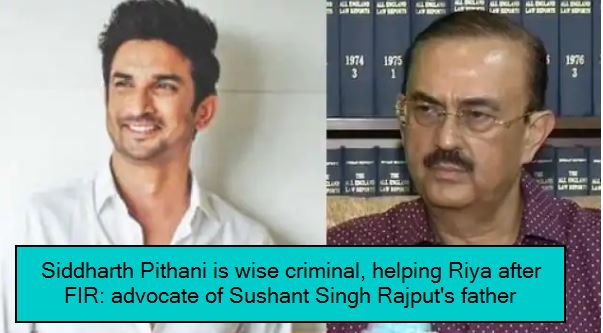 Siddharth Pithani is wise criminal, helping Riya after FIR - advocate of Sushant Singh Rajput's father