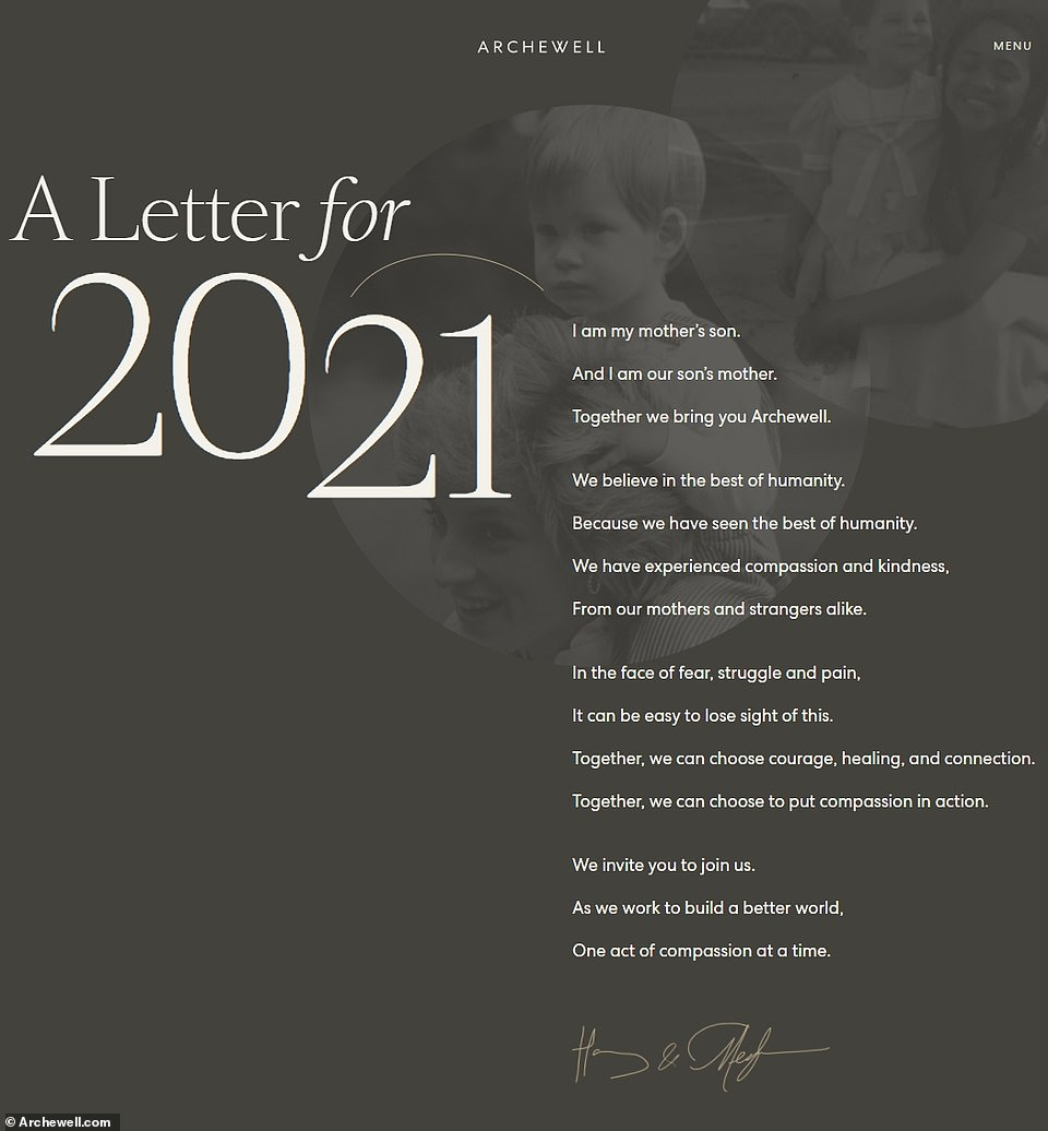 In a joint statement on the newly-updated Archewell website, called a 'letter for 2021' which overlays the pictures, the Duke and Duchess of Sussex say: 'I am my mother's son. And I am our son's mother. Together we bring you Archewell.'